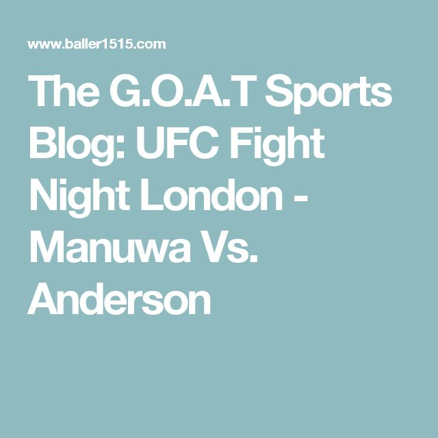 The G.O.A.T Sports Blog: UFC Fight Night London - Manuwa Vs. Anderson
