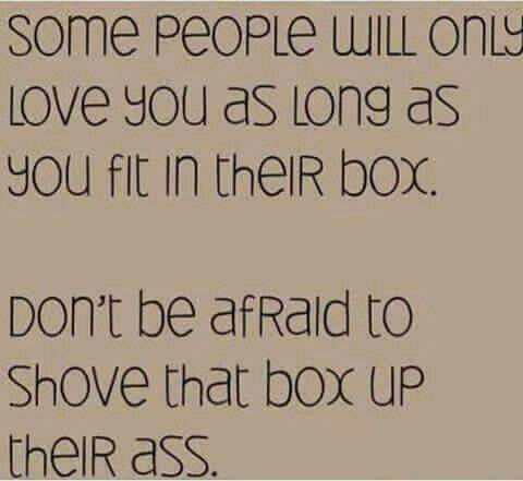 None of us belong in a box...be free...dance to the beat of your own drum...think for yourself...and LIVE YOUR LIFE!