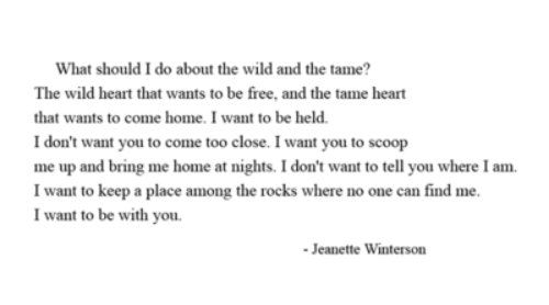 What should I do about the wild and the tame?  The wild heart that wants to be free, and the tame heart that wants to come home.  I want to be held.  I don't want you to come too close.  I want you to scoop me up and bring me home at nights.  I don't want to tell you where I am.  I want to keep a place among the rocks where no one can find me.  I want to be with you.  -- Jeanette Winterson