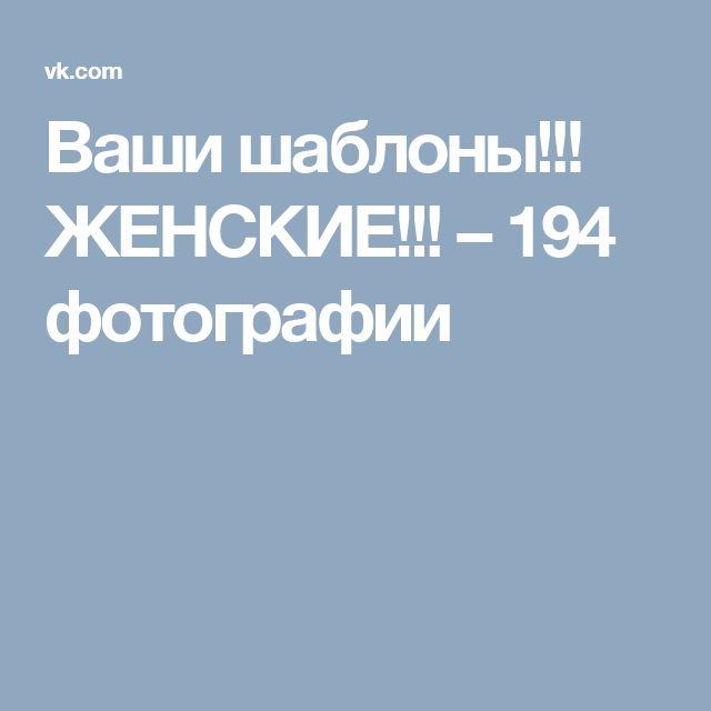Ваши шаблоны!!! ЖЕНСКИЕ!!! – 194 фотографии