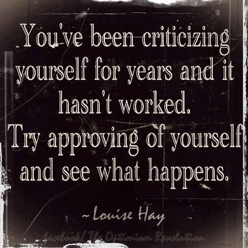 You've been criticizing yourself for years and it hasn't worked.  Try approving of yourself and see what happens.  ~Louise Hay