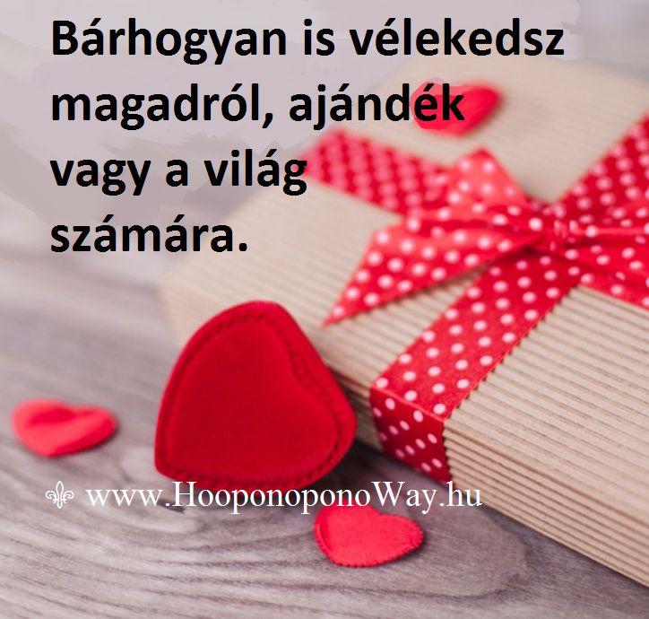 Hálát adok a mai napért. Bárhogyan is vélekedsz magadról, ajándék vagy a világ számára. Tanítod a másikat, aki felbukkan az életedben, ahogy ő is tanít téged minden szavával és tettével. Szerepet vállaltál ebben az életben, és ő is vállalt egy szerepet. Az ajándék szerepét, egymásnak. Így szeretlek, Élet!  ⚜ Ho'oponoponoWay Magyarország ⚜ www.HooponoponoWay.hu