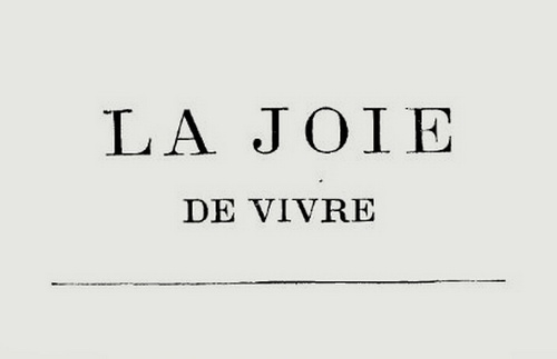"""""""Joie de vivre can be a joy of conversation, joy of eating, joy of anything one might do ... It may be seen as a joy of everything, a comprehensive joy, a philosophy of life."""""""