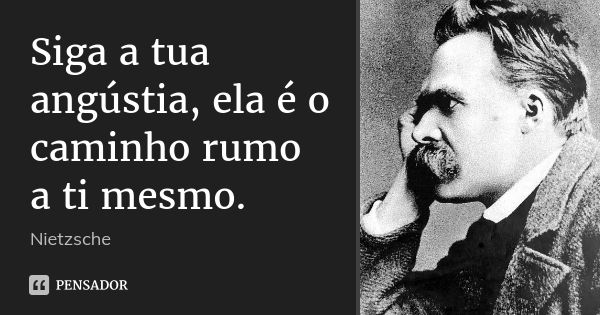 Siga a tua angústia, ela é o caminho rumo a ti mesmo.... Frase de Nietzsche.