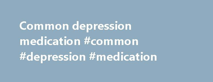 Common depression medication #common #depression #medication http://florida.remmont.com/common-depression-medication-common-depression-medication/  # Prescription medication (drug) treatments for depression are thought to work by increasing the amount of neurotransmitters in the brain. Communication between nerve cells in the central nervous system is an electrochemical process, and neurotranmitters are the chemicals which enable one nerve cell to 'talk' to the next one and to send messages…