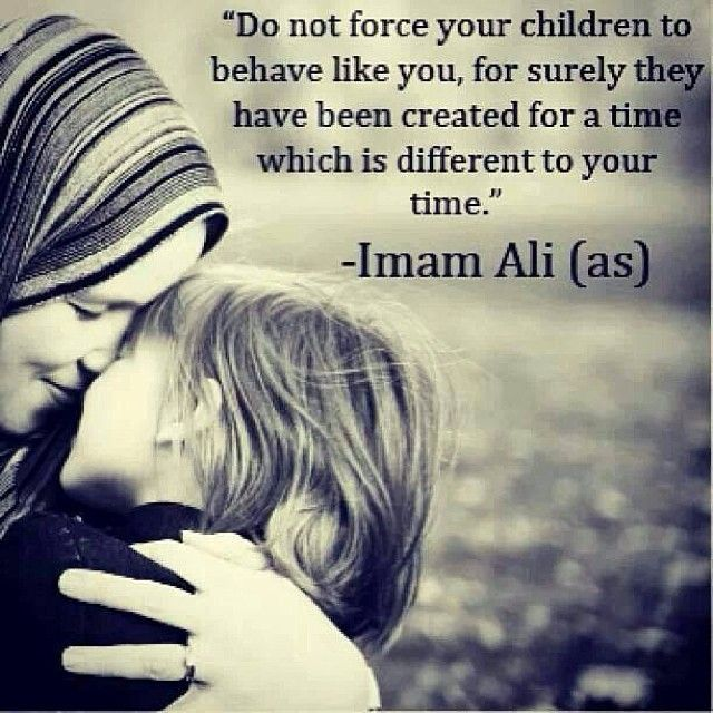 """""""Do not force your children to behave like you, for surely they have been created for a time which is different to your time."""" -- Imam Ali (as)"""