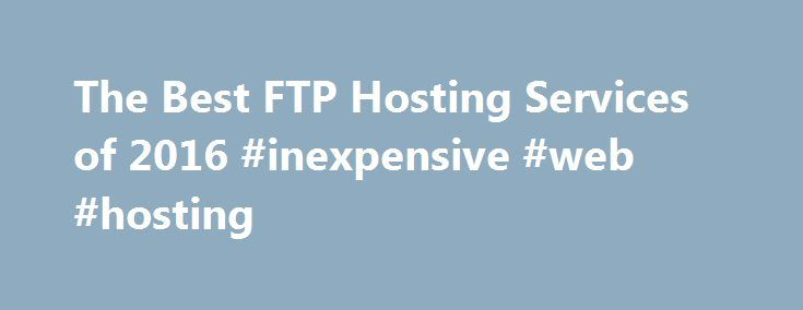 The Best FTP Hosting Services of 2016 #inexpensive #web #hosting http://vps.nef2.com/the-best-ftp-hosting-services-of-2016-inexpensive-web-hosting/  #ftp hosting # FTP Hosting Services Reviews FTP Hosting Services Review Why Use FTP Hosting Services? The most common way people share files online is to attach a file to an email. This method is simple and free. All you need is an email address. However, you're also limited to file sizes of 10MB to 40MB, depending on your email provider. In the…