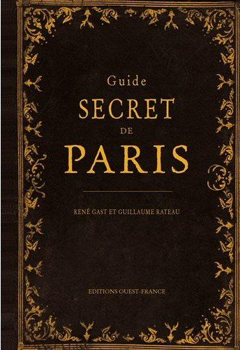 Guide Secret de Paris  Auteur(s) :   René Gast et Guillaume Rateau  Editeur :   Ouest-France  Parution :    24 septembre 2012  Broché, 144 pages