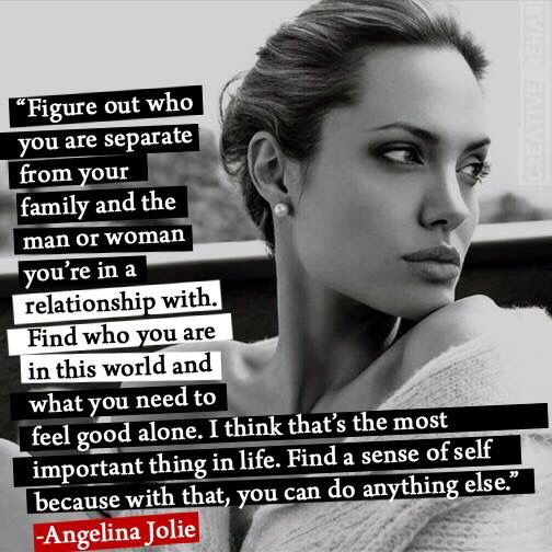 """Figure out who you are separate from your family ad the man or woman you're in a relationship with. Find who you are in this world and what you need to feel good alone. I think that's the most important thing in life. Find a sense of self, because with that, you can do anything else."" -Angelina Jolie #quote"