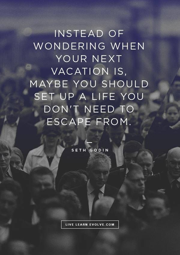 Instead of wondering when your next vacation is. Maybe you should set up a life you don't need to escape from.