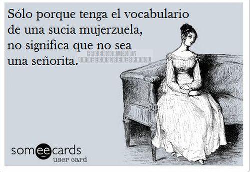 Solo porque tengo el vocabulario de una sucia mujerzuela, no significa que no sea una senorita. Jajaja
