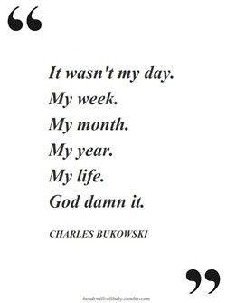 It wasn't my day. My week.   My month.   My year.   My life.   God damn it.  ~ Charles Bukowski