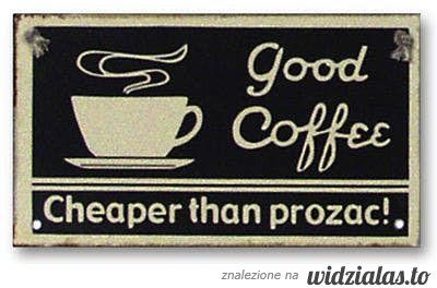 good coffee - cheaper than prozac ;)