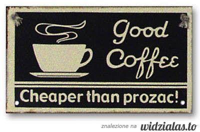 good coffee - cheaper than prozac ;)