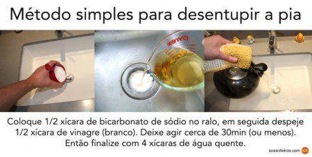 DESENTUPIR A PIA  Coloque 1/2 xíc (chá) de bicabornato de sódio no ralo, em seguida despeje 1/2 xíc de vinagre branco. Deixe agir por 30 min (ou menos). Então finaliza com 4 xic. de água quente.