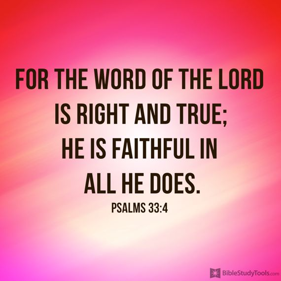 """""""For the word of the LORD is right and true; he is faithful in all he does."""" Psalm 33:4"""