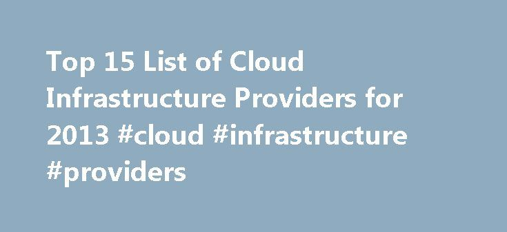 Top 15 List of Cloud Infrastructure Providers for 2013 #cloud #infrastructure #providers http://kenya.remmont.com/top-15-list-of-cloud-infrastructure-providers-for-2013-cloud-infrastructure-providers/  Over the last year cloud infrastructure providers or IaaS aka infrastructure as a Service, has become popular topic of conversation among my customers and colleagues. Â Last week, I was browsing through Gartners newest report on IaaS and was amazed on the number of Cloud Infrastructure…
