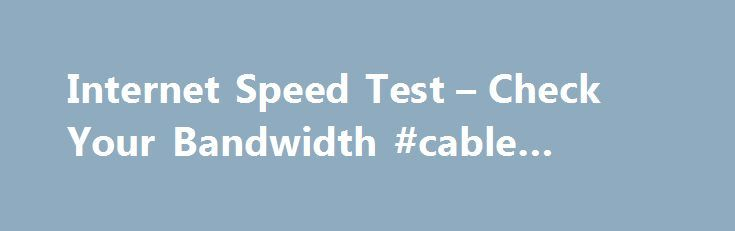 "Internet Speed Test – Check Your Bandwidth #cable #broadband http://broadband.remmont.com/internet-speed-test-check-your-bandwidth-cable-broadband/  #broadband ip # Internet Speed Test First, grab a pen and a pad of paper because you'll want to record the results of this test. Below is a box with the WhatismyIPaddress.com logo and a button in the middle that says ""Begin Test."" Go ahead and click the button and watch what happens. Under the box you'll get the results. Jot them down. They'll…"