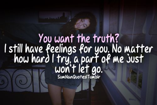 You want the truth, I still have feelings for you, No ...