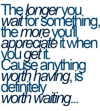 True Story! Anything worth having is definitely worth waiting for.