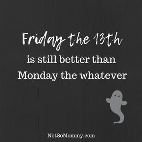 Friday the 13th is still better than Monday the whatever! | Funny Quotes | Humor | Friday the 13th | Monday Quotes | Smile | Halloween | Ghosts