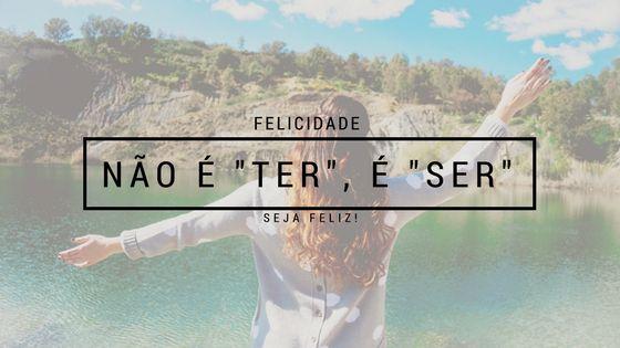"Ser feliz nao é ""ter"", é ""ser""!"