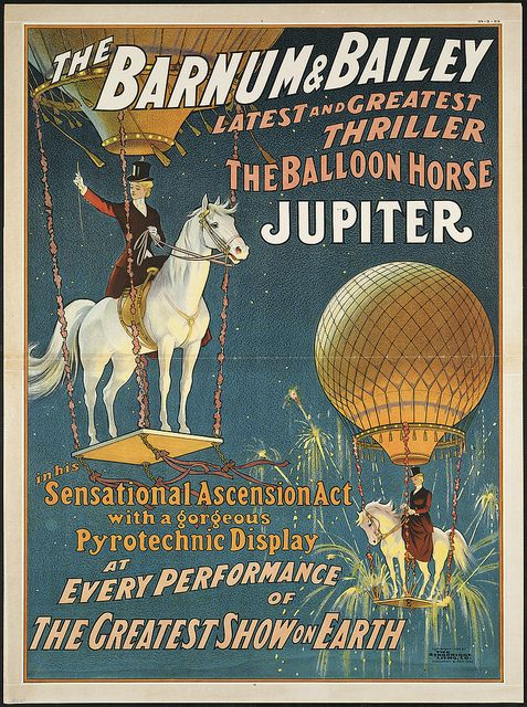The Barnum & Bailey latest and greatest thriller the balloon horse Jupiter : In his sensational ascension act with a gorgeous pyrotechnic display at every performance of the greatest show on earth by Boston Public Library, via Flickr