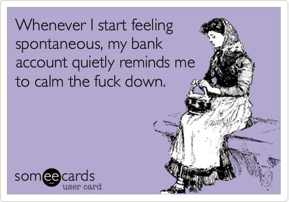 Funny Weekend Ecard: Whenever I start feeling spontaneous, my bank account quietly