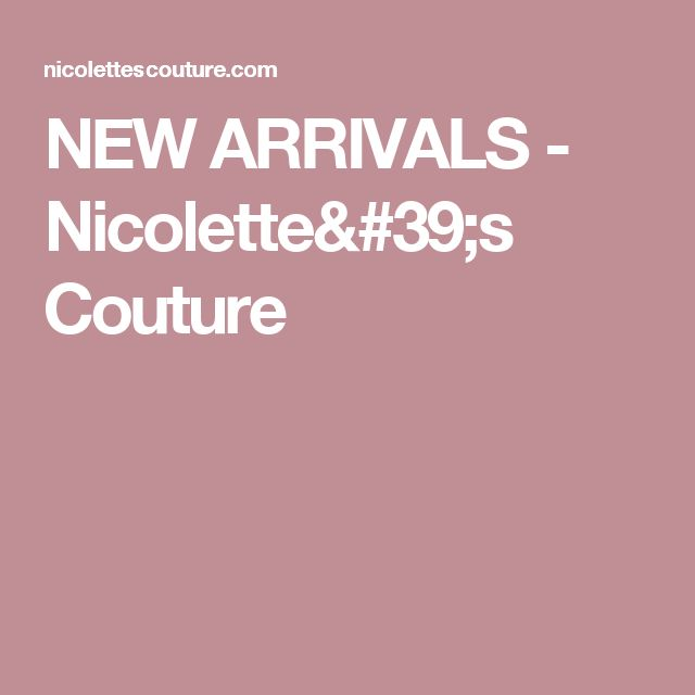 NEW ARRIVALS - Nicolette's Couture