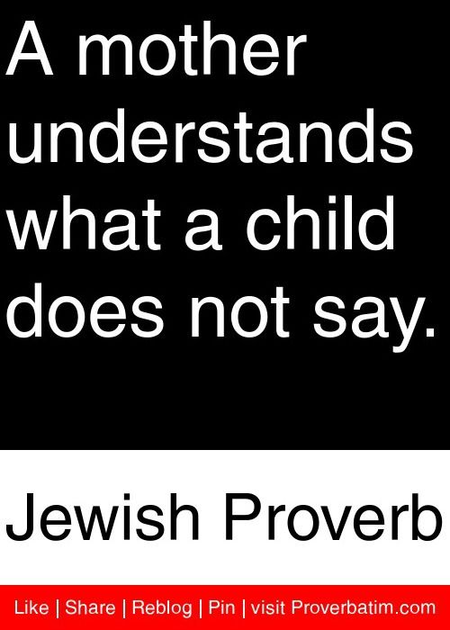 A mother understands what a child does not say. - Jewish Proverb #proverbs #quotes