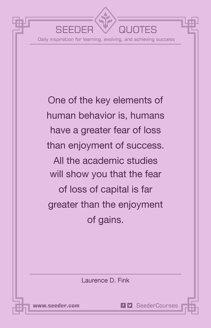 One of the key elements of human behavior is, humans have a greater fear of loss than enjoyment of success. All the academic studies will show you that the fear of loss of capital is far greater than the enjoyment of gains. - Laurence D. Fink | http://seeder.com