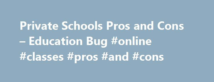 Private Schools Pros and Cons – Education Bug #online #classes #pros #and #cons http://answer.remmont.com/private-schools-pros-and-cons-education-bug-online-classes-pros-and-cons/  # Private Schools Pros and Cons Private schools and public schools have advantages and disadvantages. When comparing public school vs. private school weigh the pros and cons of both. This article also reviews the pros and cons of private boarding schools. As with all major decisions regarding your children, get…