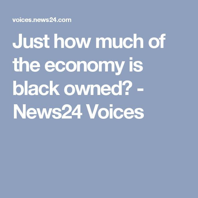 Just how much of the economy is black owned? - News24 Voices