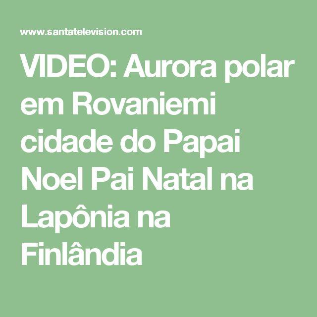 VIDEO: Aurora polar em Rovaniemi cidade do Papai Noel Pai Natal na Lapônia na Finlândia