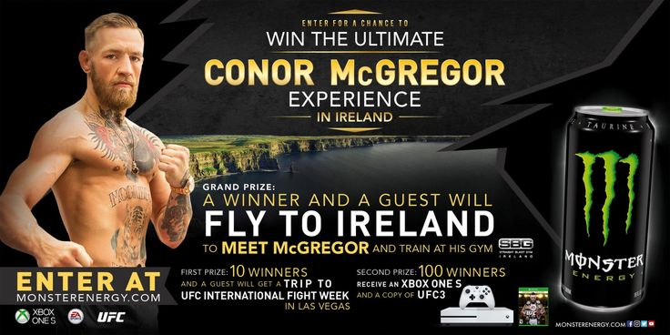 Monster Energy®Chance to Win the Ultimate Conor McGregor Experience in Ireland Sweepstakes   Enter for a Chance to Win the Ultimate Conor McGregor Experience!  The grand prize winner and a guest will fly to Ireland to meet Conor McGregor and train at his Straight Blast Gym!  10 first place winners and guests will get a trip to UFC International Fight Week in Las Vegas!  And 100 second prize winners will receive an Xbox One S and a copy of UFC3!  ENTER NOW!  NO PURCHASE OR PAYMENT OF ANY…