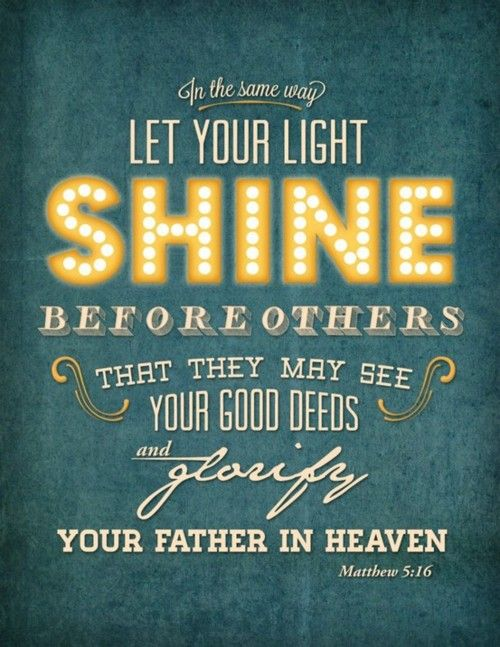"""Let your light shine before men that they may see your good works and glorify your Father in Heaven"" (Matthew 5:16).  You are God's representative in this earth. When you follow the Word of God and allow Him to work in your life, you are letting your light shine. When you are good to people and show them kindness, even when they don't deserve it, you are shining your light. When you smile and keep a good attitude, even when things don't go your way, you are setting an exam"