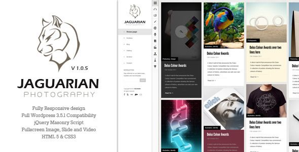 Jaguarian - Responsive Portfolio WordPress Theme   http://themeforest.net/item/jaguarian-responsive-portfolio-wordpress-theme/3998244?ref=damiamio                 Latest version: 1.0.6  You are looking for a clean and flexible portfolio. Jaguarian is a choice for you. A powerful responsive design for everyone who wants to store and share to public all beautiful images and videos. A perfect integrating system, very flexible for user when easily to be used on Ipad and Iphone. Features…