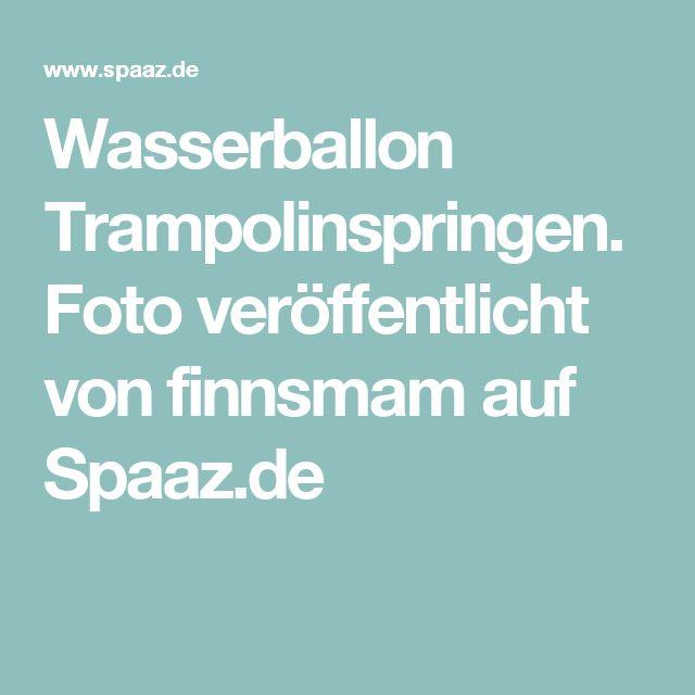 Wasserballon Trampolinspringen. Foto veröffentlicht von finnsmam auf Spaaz.de