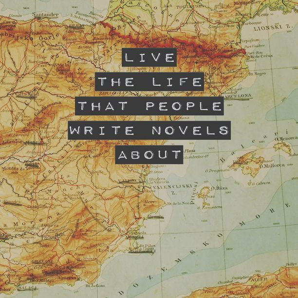 Live the life that people write novels about.