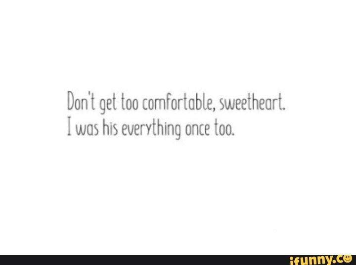 Don T Get Too Comfortable Sweetheart I Was His Everything Once Too Ifunny In 2020 Sweetheart Everything Ifunny
