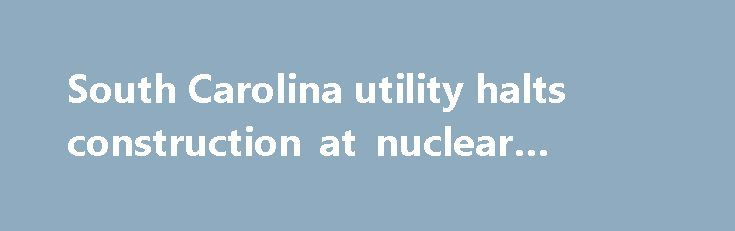 South Carolina utility halts construction at nuclear reactors http://betiforexcom.livejournal.com/27100299.html  South Carolina utility halted construction on Monday of two unfinished nuclear reactors that had been dogged by billions of dollars of cost overruns.The post South Carolina utility halts construction at nuclear reactors appeared first on NASDAQ.The post South Carolina utility halts construction at nuclear reactors appeared first on Forex news - Binary options…