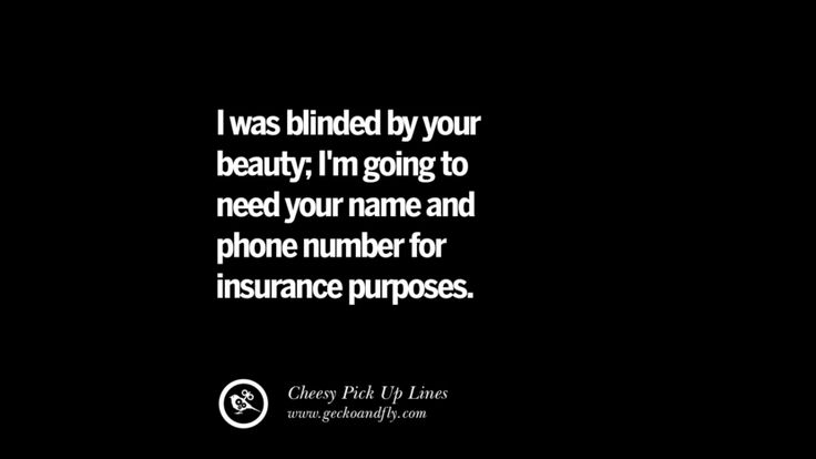 I was blinded by your beauty; I'm going to need your name and phone number for insurance purposes. Cheesy & Funny Tinder Pick Up Lines