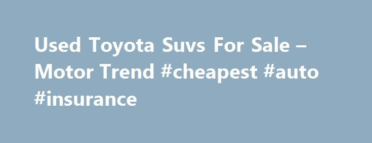Used Toyota Suvs For Sale – Motor Trend #cheapest #auto #insurance http://autos.remmont.com/used-toyota-suvs-for-sale-motor-trend-cheapest-auto-insurance/  #used suv # CategoryThe post Used Toyota Suvs For Sale – Motor Trend #cheapest #auto #insurance appeared first on Auto.