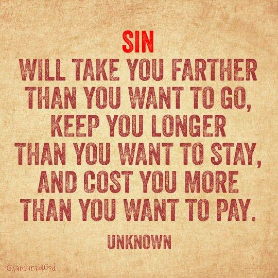 """""""El pecado te llevará más lejos de lo que pretendas ir, te mantendrá ahí mucho más tiempo del que te puedas imaginar, y te costará mucho más de lo que estés dispuesto a pagar."""""""