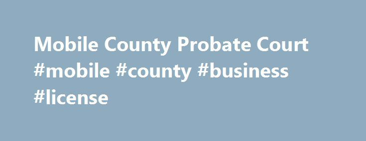 Mobile County Probate Court #mobile #county #business #license http://indiana.remmont.com/mobile-county-probate-court-mobile-county-business-license/  # As a government office in Mobile County, Alabama, some of our primary functions, duties, records and services are the following: RECORDS records search copy requestgenealogy archivespower of attorney affidavits incorporations oil, gas and mineral leases DD214 and military records medical and dental licenses plats and maps oath of office…