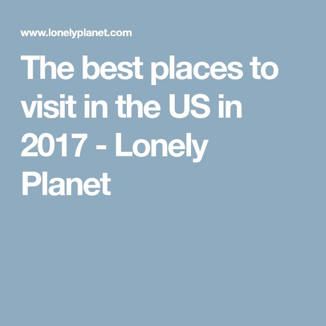 The best places to visit in the US in 2017 - Lonely Planet