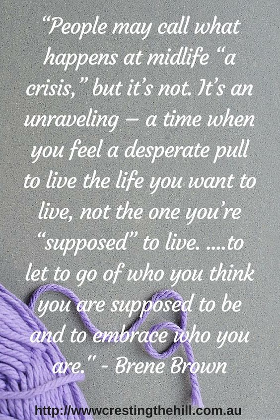 """""""People may call what happens at midlife """"a crisis,"""" but it's not. It's an unraveling – a time when you feel a desperate pull to live the life you want to live, not the one you're """"supposed"""" to live...to let go of who you think you are supposed to be and to embrace who you are."""" ~Brené Brown"""