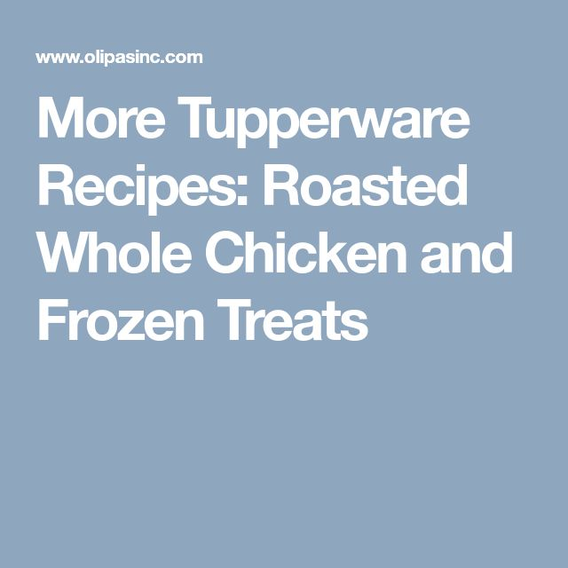 More Tupperware Recipes: Roasted Whole Chicken and Frozen Treats