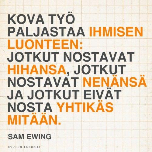 Kova työ paljastaa ihmisen luonteen: jotkut nostavat hihansa, jotkut nostavat nenänsä ja jotkut eivät nosta yhtikäs mitään. — Sam Ewing