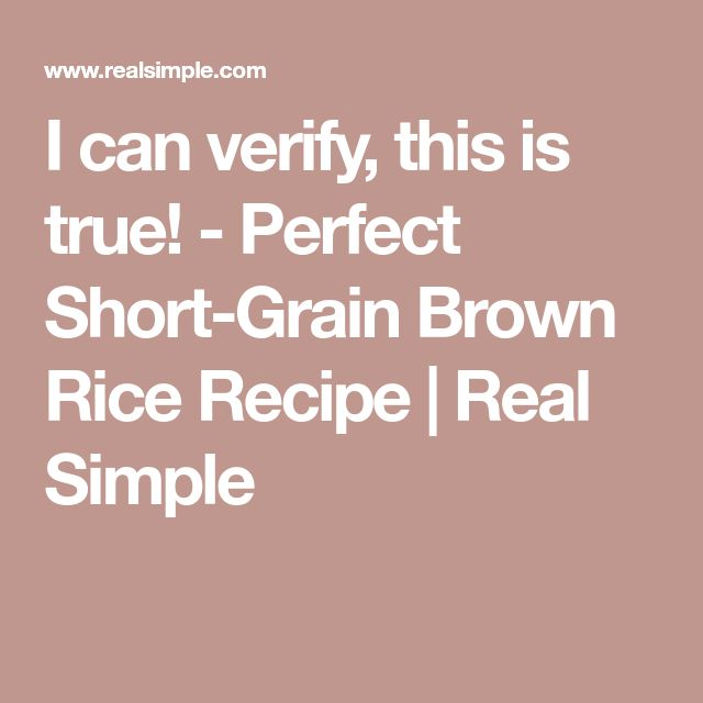 I can verify, this is true! - Perfect Short-Grain Brown Rice Recipe | Real Simple